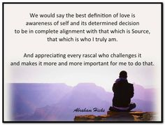 We would say the best definition of love is awareness of self and its determined decision to be in complete alignment with that which is Source that which is who I truly am. And appreciating every rascal who challenges it and makes it more and more important for me to do that. Abraham-Hicks Quotes (AHQ2931) #love #appreciation