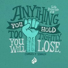 Holding to tightly is control based from fear. God does not give us a spirit of fear, but he gives us peace, love & a sound mind.