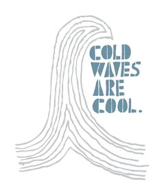 Cold Waves are Cool! waves,waves,waves!!!