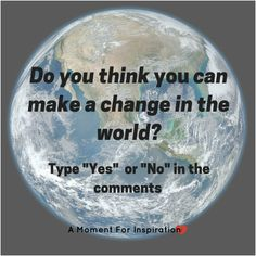 Do you think you can make a change in the world?