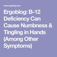 Ergoblog: B-12 Deficiency Can Cause Numbness & Tingling in Hands (Among Other Symptoms)