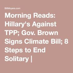 Morning Reads: Hillary's Against TPP; Gov. Brown Signs Climate Bill; 8 Steps to End Solitary   BillMoyers.com