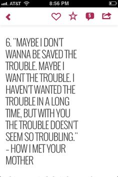 i want the trouble cause with you the trouble doesnt seem so troubling. HIMYM