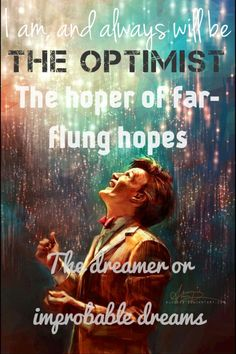 I am and always will be the optimist, the hoper of far-flung hopes, the dreamer of improbable dreams...