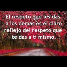 El respeto que les das a los demás es el claro reflejo del respeto que te das a ti mismo.