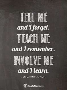 Tell me and I forget. Teach me and I remember. Involve me and I learn - Benjamin Franklin