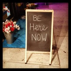 be here now. focus on the present, the now. don't be thinking about dessert when you're eating the appetizer.