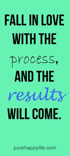 #quotes more on purehappylife.com - Fall in love with the process, and the results will come.