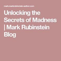 Unlocking the Secrets of Madness | Mark Rubinstein Blog
