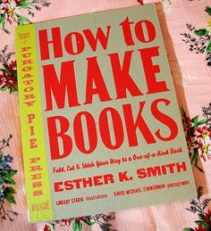 How to Make Books: Fold, Cut  Stitch Your Way to a One-of-a-Kind Book