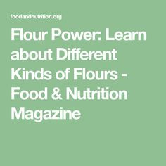 Flour Power: Learn about Different Kinds of Flours - Food & Nutrition Magazine