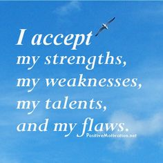 I accept my strengths, my weaknesses,  my talents,  and my flaws.