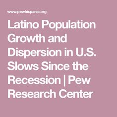 Latino Population Growth and Dispersion in U.S. Slows Since the Recession | Pew Research Center
