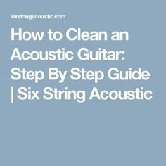 How to Clean an Acoustic Guitar: Step By Step Guide | Six String Acoustic