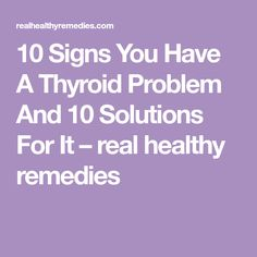 10 Signs You Have A Thyroid Problem And 10 Solutions For It – real healthy remedies