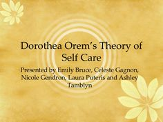 Dorothea Orem's Theory of Self Care Presented by Emily Bruce, Celeste Gagnon, Nicole Gendron, Laura Puteris and Ashley Tamblyn Nursing Theory, Self Care, Medicine, Education, School, Floor, Life, Ideas, Boden