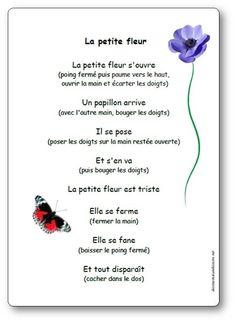 Comptine La petite fleur : La petite fleur s'ouvre. Un papillon arrive. Il se pose. Et s'en va. La petite fleur est triste. Elle se ferme. Elle se fane. Et tout disparaît. Jeu de doigts La petite fleur