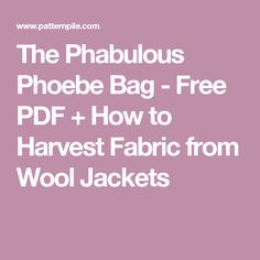 The Phabulous Phoebe Bag - Free PDF + How to Harvest Fabric from Wool Jackets