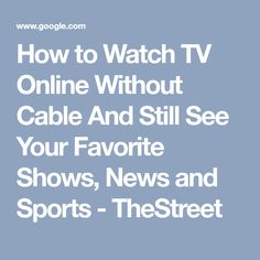 How to Watch TV Online Without Cable And Still See Your Favorite Shows, News and Sports - TheStreet