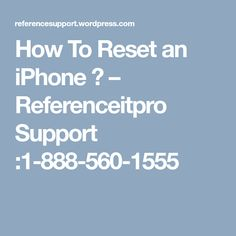 How To Reset an iPhone  ? – Referenceitpro Support :1-888-560-1555
