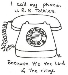 I call my phone J.R.R. Tolkien because it's the Lord of the Rings LOL