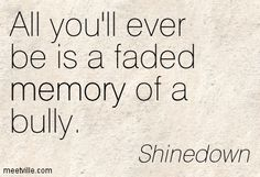 """""""All you'll ever be is a faded memory of a bully."""" ~Shinedown [powerful lyrics]"""