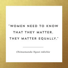 """Women need to know that they matter. They matter equally."" - Chimamanda Ngozi Adichie"