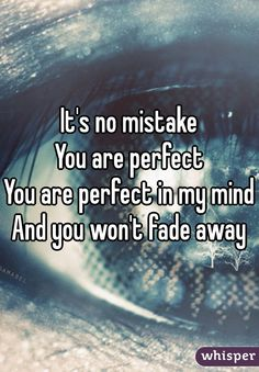 It's no mistake You are perfect You are perfect in my mind And you won't fade away