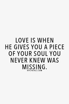 "❥ ""...he gives you a piece of your soul you never knew was missing."" #lovequotes via www.hplyriks.com"