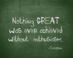 "Nothing great was ever achieved without enthusiasm. (Don't know if her really said it, but I like the sentiment.) Other good quotes too: ""The world is a book and those who do not travel read only one page."" --St. Augustine"""