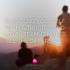 Surround yourself with a trusted and loyal team. It makes all the difference