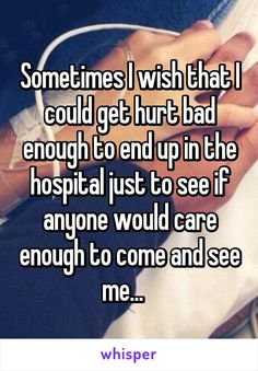Sometimes I wish that I could get hurt bad enough to end up in the hospital just to see if anyone would care enough to come and see me... Whisper Quotes, Cute Stories, Whisper Confessions, Cute Texts, Teenager Posts, Art Quotes, Bts, Anxiety, Depression