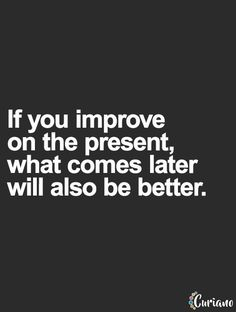 If you improve on the present, what comes later will also be better... wise words