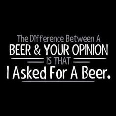 Funny Beer Opinion T-shirt! Beer tshirt for the ultimate beer drinker! Available in various sizes and colors! Beer Memes, Beer Humor, Alcohol Quotes, Alcohol Humor, Funny Alcohol, Bar Quotes, Sign Quotes, Liquor Quotes, Drink Quotes