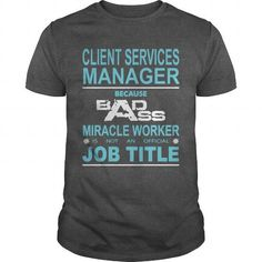 Because Badass Miracle Worker Is Not An Official Job Title CLIENT SERVICES MANAGER T-Shirts, Hoodies, Sweatshirts, Tee Shirts (19$ ==► Shopping Now!)