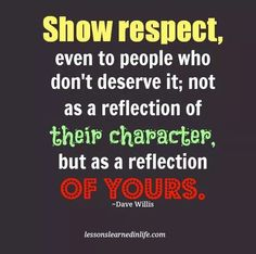Do into others, as you'd h have them do unto you ... Showing respect to others, even if they don't deserve it, is a reflection of your character.