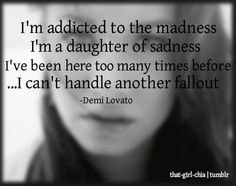 i'm addicted to the madness i'm a daughter of the sadness i've been here too many times before...i can't handle another fallout