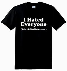 I Hated Everyone Before It Was Mainstream Unisex by CrazyPrintsL, £7.99