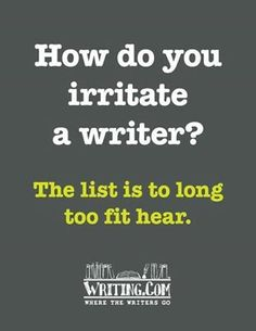 """I'm guessing one way is to correct their use of """"hear"""" v """"here"""" or """"to"""" v """"too""""? So funny. I wish I had written this. Repin it everywhere to annoy your writer friends AND your reader friends!"""