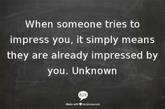 when someone tries to impress you, it simply means they are already impressed by you.