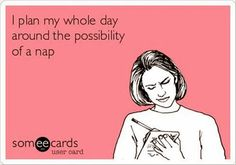 """I plan my whole day around the possibility of a nap."""