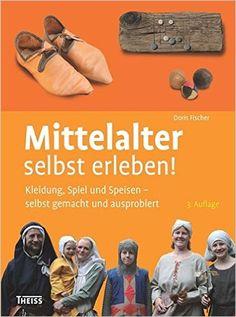 Mittelalter selbst erleben!: Kleidung, Spiel und Speisen - selbst gemacht und ausprobiert: Amazon.de: Doris Fischer: Bücher