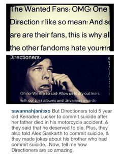 !!!! I kinda hate how they imply EVERY DIRECTIONER! How would they know if everyone in the fandom tells people to do that!? It's defenitely not the whole fandom telling people to do that,  so next time you accuse EVERY DIRECTIONER for telling people to commit suicide, make sure you know your facts first.
