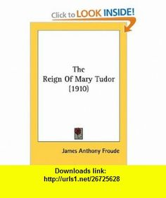 The Reign Of Mary Tudor (1910) (9780548724910) James Anthony Froude , ISBN-10: 0548724911  , ISBN-13: 978-0548724910 ,  , tutorials , pdf , ebook , torrent , downloads , rapidshare , filesonic , hotfile , megaupload , fileserve