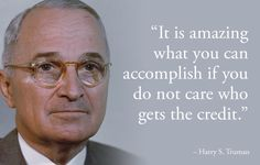 """It is amazing what you can accomplish if you do not care who gets the credit."" (Harry S. Truman)"