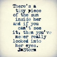 There's a tiny piece of sun inside her, and if you can't see it, you never really looked in her eyes.