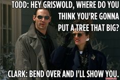 Hey Griswold, where do you think you're gonna put a tree that big?     Bend over and I'll show you.    -Christmas Vacation, Clark Griswold (Chevy Chase) movie quote