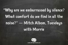 """Why are we embarrassed by silence? What comfort do we find in all the noise?"" — Mitch Albom, Tuesdays with Morrie - Quote From Recite.com #RECITE #QUOTE"
