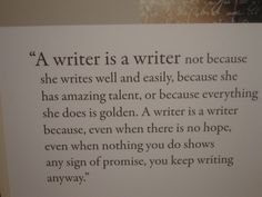 A writer becomes a writer because he/she writes because, even when there is no hope, even when nothing you do shows any sign of promise, you keep writing anyway. :-)