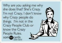 Why are you asking me why she does that? She's Crazy. I'm not Crazy, I don't know why Crazy people do things. I'm not in the Crazy People Club or know the Crazy People Rules. <3